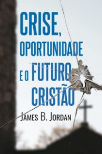 Crise, oportunidade e o futuro cristão / James B. Jordan