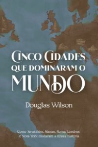 Cinco cidades que dominaram o mundo / Douglas Wilson