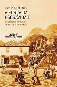 A força da escravidão: ilegalidade e costume no Brasil oitocentista