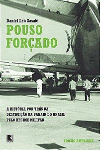 Pouso Forçado - A História por Trás da Destruição da Panair do Brasil pelo Regime Militar - Daniel Leb Sasaki