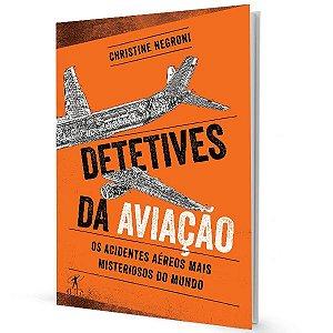 Detetives da Aviação - Os Acidentes Aéreos Mais Misteriosos do Mundo - Christine Negroni