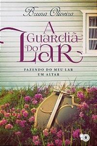 A guardiã do lar: fazendo do meu lar um altar (Bruna Oliveira)
