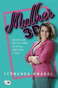 Mulher 3D - Em busca da melhor forma espiritual, emocional e física (Fernanda Amaral)