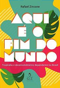 Aqui é o fim do mundo - Tropicália e desenvolvimento  dependente no Brasil