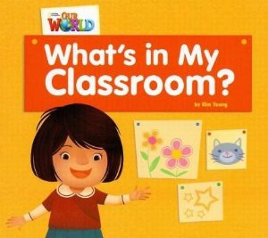 WHAT'S IN MY CLASSROOM? OUR WORLD 1-  READER 1
