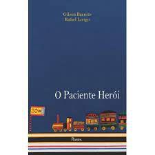 Livro o Paciente Herói Autor Gilson Barreto; Rafael Longo (2016) [usado]