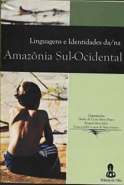 Linguagens e Identidades da/na Amazônia Sul-Ocidental 2 - Org. Sheila da Costa Mota Bispo, Raquel Alves Ishii e Francemilda Lopes do Nascimento - NOVO