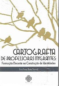 Cartografia de Professoras Migrantes: Formação Docente Na construção de Identidades - Por Ilca Pena Baia Sarraf - NOVO