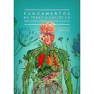 FUNDAMENTOS DA TERAPIA HOLÍSTICA COM ÓLEOS ESSENCIAIS DAS PLANTAS