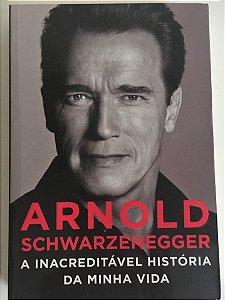 Arnold Schwarzenegger - a Inacreditável História da Minha Vida