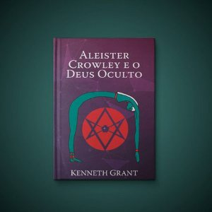 Aleister Crowley e o Deus Oculto - Kenneth Grant (2ª ed.)