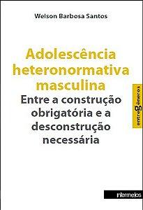 Adolescência heteronormativa masculina – entre a construção obrigatória e a desconstrução necessária