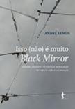 Isso (não) é muito Black Mirror: passado, presente e futuro das tecnologias de informação e comunicação