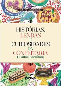 Histórias, Lendas e Curiosidades da Confeitaria. E Suas Receitas
