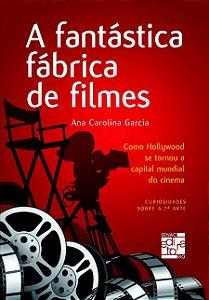 A Fantástica Fabrica de Filmes. Como Hollywood Se Tornou a Capital Mundial do Cinema