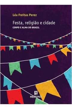 Festa, Religião e Cidade: corpo e alma do Brasil - Léa Freitas Perez