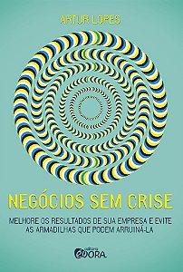 Negócios sem crise - Melhore os resultados de sua empresa e evite as armadilhas que podem arruiná-la - Artur Lopes