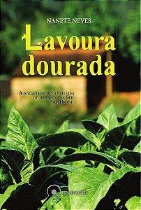 Lavoura Dourada - A saga dos produtores de tabaco do Sul do Brasil - Nanete Neves