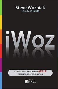 Iwoz - A verdadeira história da Apple segundo seu cofundador - Steve Wozniak e Gina Smith