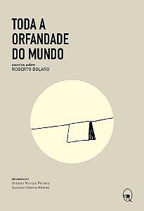 Toda a orfandade do mundo: escritos sobre Roberto Bolaño