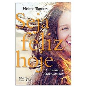Seja Feliz Hoje - O Caminho do Contentamento de Helena Tannure