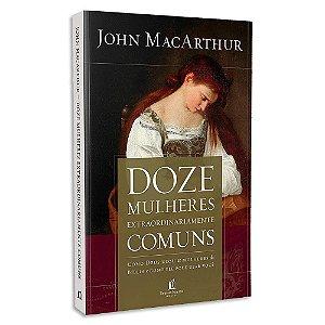 Doze Mulheres Extraordinariamente Comuns de John MacArthur