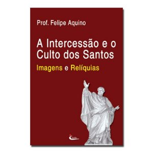 A Intercessão e o Culto dos Santos - Imagens e Relíquias