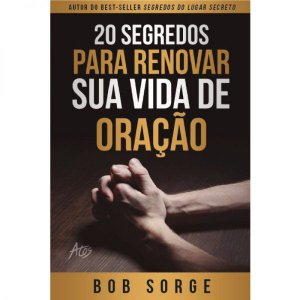 20 Segredos Para Renovar Sua Vida de Oração - Bob Sorge