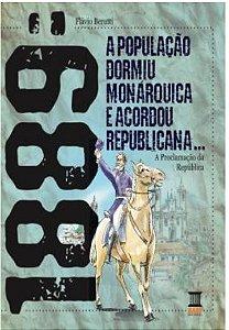 1889: A população dormiu monárquica e acordou republicana: A proclamação da República