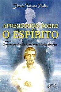 Aprendendo Sobre o Espírito - Emancipação da Alma e As Mediunidades - Vol. V