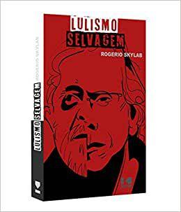 Lulismo Selvagem - Por: Rogério Skylab