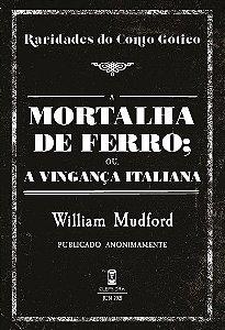 A Mortalha de Ferro; ou, A Vingança Italiana - William Mudford (Raridades do Conto Gótico - v. 13)