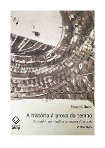 A História À Prova do Tempo - 2ª Edição Revista - François Dosse