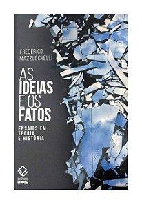 As Ideias e os Fatos - Ensaios Em Teoria e História - Frederico Mazzucchelli
