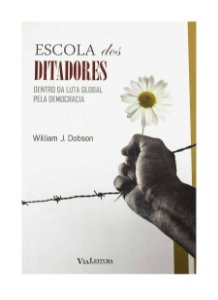 Escola dos Ditadores - Dentro da Luta Global pela Democracia - William J. Dobson
