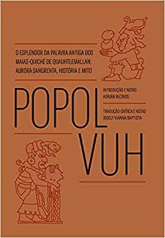 Popol Vuh: O esplendor da palavra antiga dos Maias-Quiché de Quauhtlemallan: Aurora sangrenta, história e mito - por: Josely Vianna Baptista (trad.)