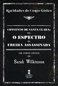 O Convento de Santa Clara; ou, o Espectro da Freira Assassinada - Sarah Wilkinson (Raridades do Conto Gótico v. 1)