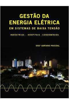 Gestão da Energia Elétrica em Sistemas de Baixa Tensão: Indústrias - Hospitais - Condomínios  - por: Eng. Adriano Pascoal