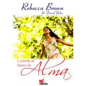 Curando As Raízes da Alma - Rebecca Brown e Daniel Yoder