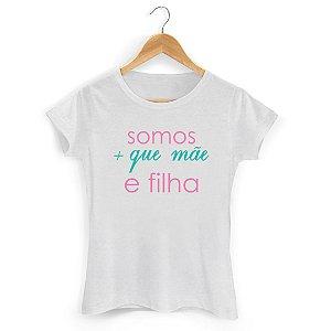 Camiseta Somos Mais que Mãe e Filha