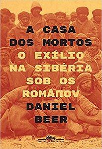 A CASA DOS MORTOS - O EXILIO NA SIBERIA SOB OS ROMANOV