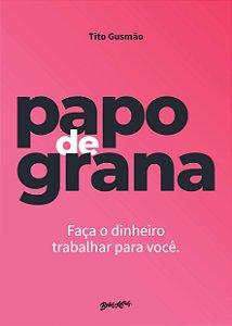 PAPO DE GRANA - FAÇA O DINHEIRO TRABALHAR POR VOCÊ