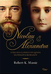 NICOLAU E ALEXANDRA - O RELATO CLASSICO DA QUEDA DA DINASTIA ROMANOV
