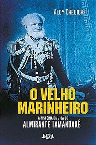 O VELHO MARINHEIRO: A HISTORIA DA VIDA DO ALMIRANTE TAMANDAR