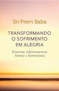 TRANSFORMANDO O SOFRIMENTO EM ALEGRIA-CONSTRUA RELACIONAMENT