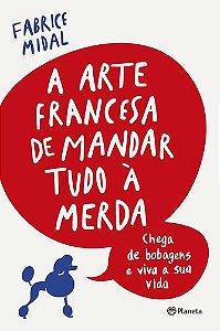 A ARTE FRANCESA DE MANDAR TUDO A MERDA - CHEGA DE BOBAGENS E