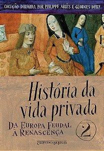 HISTORIA DA VIDA PRIVADA VOL. 2 - DA EUROPA FEUDAL A RENASCE