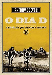 O DIA D - A BATALHA QUE SALVOU A EUROPA