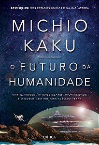 O Futuro da Humanidade - Marte, Viagens Interestelares, Imortalidade e o Nosso Destino Para Além da Terra