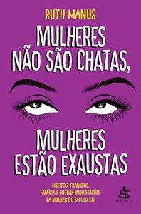 MULHERES NAO SAO CHATAS, MULHERES ESTAO EXAUSTAS